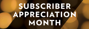 Subscriber Appreciation Month