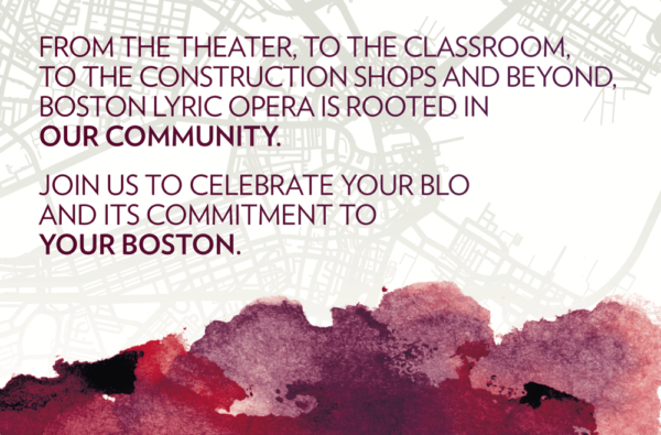 From the theatre, to the classroom, to the scene shop and beyond, Boston Lyric Opera is rooted in OUR COMMUNITY. Join in celebrati your BLO and its commitment to YOUR BOSTON.
